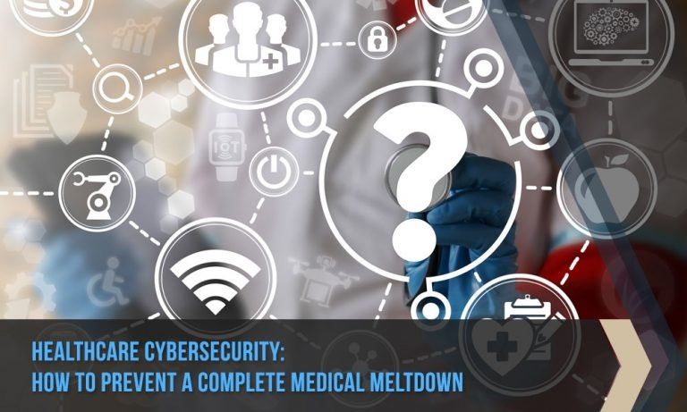 Healthcare Cybersecurity: How to Prevent a Complete Medical Meltdown